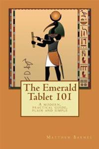 The Emerald Tablet 101: A Modern, Practical Guide, Plain and Simple