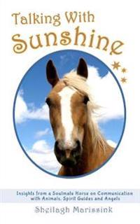 Talking with Sunshine: Insights from a Soulmate Horse on Communication with Animals, Spirit Guides and Angels