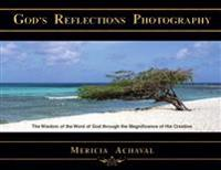 God's Reflections Photography: The Wisdom of the Word of God Through the Magnificence of His Creation