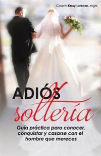 Adios Solteria: Guia Practica de Como Conocer, Conquistar y Casarse Con El Hombre Que Mereces No Importa Tu Edad