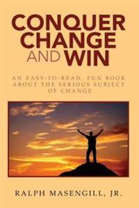 Conquer Change & Win: An Easy-To-Read, Fun Book about the Serious Subject of Change.