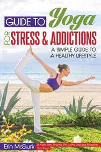 Guide to Yoga for Stress and Addictions: A Simple Guide to a Healthy Lifestyle