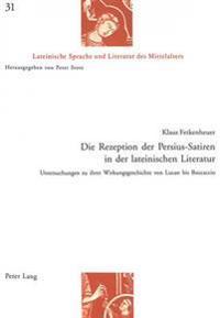 Die Rezeption Der Persius-Satiren in Der Lateinischen Literatur: Untersuchungen Zu Ihrer Wirkungsgeschichte Von Lucan Bis Boccaccio