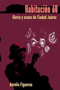 Habitacion 60: Gloria y Ocaso de Ciudad Juarez