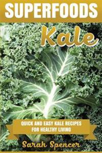 Superfoods: Kale: Quick and Easy Kale Recipes for Healthy Living: Everyday Superfood Cookbook