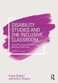 Disability Studies and the Inclusive Classroom: Critical Practices for Embracing Diversity in Education