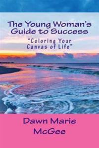 The Young Woman's Guide to Success: Coloring Your Canvas of Life