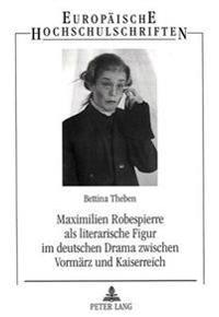 Maximilien Robespierre ALS Literarische Figur Im Deutschen Drama Zwischen Vormaerz Und Kaiserreich