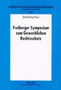 Freiberger Symposium Zum Gewerblichen Rechtsschutz: Tagungsband Des 4. Und 5. Freiberger Seminars Zur Praxis Des Gewerblichen Rechtsschutzes