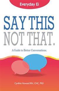 Say This. Not That.: Everyday Ei