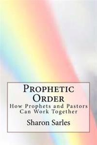 Prophetic Order: How Prophets and Pastors Can Work Together