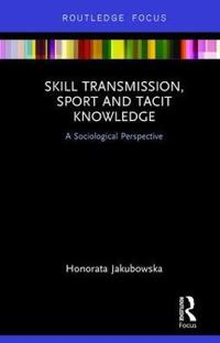 Skill Transmission, Sport and Tacit Knowledge: A Sociological Perspective