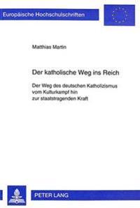 Der Katholische Weg Ins Reich: Der Weg Des Deutschen Katholizismus Vom Kulturkampf Hin Zur Staatstragenden Kraft
