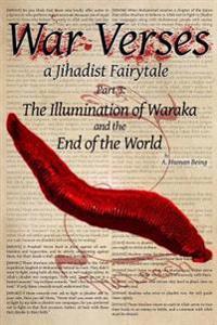 War Verses: A Jihadist Fairytale: Part 3: The Illumination of Waraka and the End of the World
