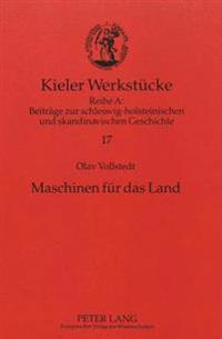 Maschinen Fuer Das Land: Agrartechnik Und Produzierendes Gewerbe Schleswig-Holsteins Im Umbruch (Um 1800-1867)