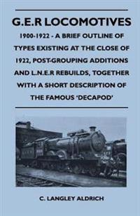 G.E.R Locomotives, 1900-1922 - A Brief Outline of Types Existing at the Close of 1922, Post-Grouping Additions and L.N.E.R Rebuilds, Together With a Short Description of the Famous 'Decapod'