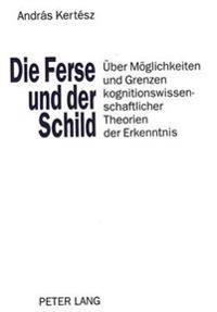 Die Ferse Und Der Schild: Ueber Moeglichkeiten Und Grenzen Kognitionswissenschaftlicher Theorien Der Erkenntnis