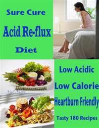 Sure Cure Acid Re-flux Diet : Low Acidic Low Calorie Heartburn Friendly Tasty 180 Recipes