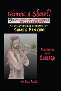Gimme a Show! 50 Years on the Rock & Rollercoaster: An Unauthorized Biography of James Pankow, Trombonist with Chicago