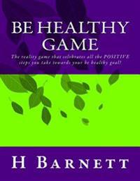 Be Healthy Game: The Reality Game That Celebrates All the Positive Steps You Take Towards Your Be Healthy Goal!