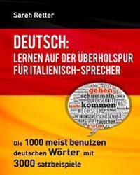 Deutsch: Lernen Auf Der Uberholspur Fur Italienisch-Sprecher: Die 1000 Meist Benutzen Deutschen Worter Mit 3.000 Satzbeispiele