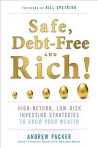 Safe, Debt-Free, and Rich!: High-Return, Low-Risk Investing Strategies to Grow Your Wealth