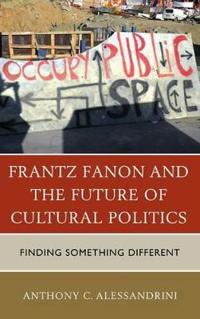 Frantz Fanon and the Future of Cultural Politics: Finding Something Different