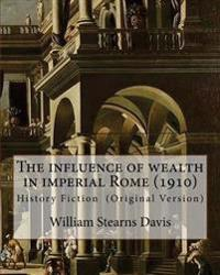 The Influence of Wealth in Imperial Rome. by: William Stearns Davis: William Stearns Davis (April 30, 1877 - February 15, 1930) Was an American Educat