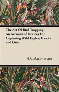 Art Of Bird Trapping - An Account of Devices For Capturing Wild Eagles, Hawks and Owls