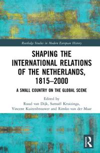 Shaping the International Relations of the Netherlands, 1815-2000: A Small Country on the Global Scene