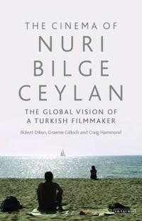 The Cinema of Nuri Bilge Ceylan: The Global Vision of a Turkish Filmmaker