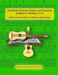 First Book of Songs, Dances and Fantasies Guillaume Morlaye (1552): Edited and Transcribed for Ukulele