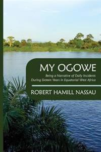 My Ogowe: Being a Narrative of Daily Incidents During Sixteen Years in Equatorial West Africa
