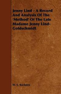 Jenny Lind - A Record and Analysis of the 'Method' of the Late Madame Jenny Lind-Goldschmidt