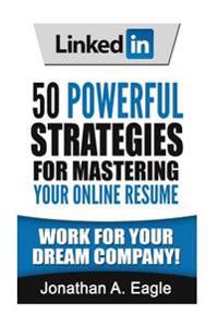 Linkedin: 50 Powerful Strategies for Mastering Your Online Resume