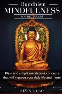Buddhism Mindfulness for Beginners: Plain and Simple Meditations Concepts That Will Improve Your Daily Life and More!