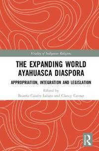 The Expanding World Ayahuasca Diaspora: Appropriation, Integration and Legislation