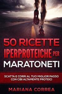 50 Ricette Iperproteiche Per Maratoneti: Scatta E Corri Al Tuo Miglior Passo Con Cibi Altamente Proteici