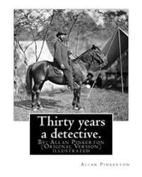 Thirty Years a Detective. by: Allan Pinkerton (Original Version) Illustrated: Thirty Years a Detective: A Thorough and Comprehensive Expose of Crimi