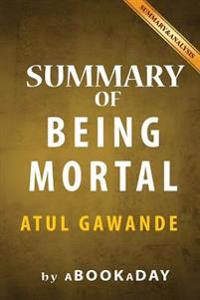 Summary of Being Mortal: Medicine and What Matters in the End by Atul Gawande - Summary & Analysis