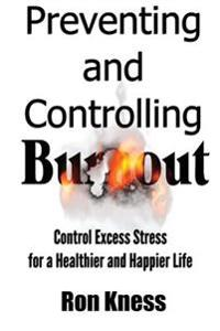 Preventing and Controlling Burnout: Control Excess Stress for a Healthier and Happier Life