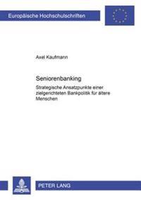 Seniorenbanking: Strategische Ansatzpunkte Einer Zielgerichteten Bankpolitik Fuer Aeltere Menschen