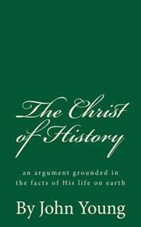 The Christ of History (a Timeless Classic): An Argument Grounded in the Facts of His Life on Earth