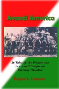 Avanti America: 36 Stories of the Struggles and Triumphs of the Piemontese Emigrants to a California Farming Paradise