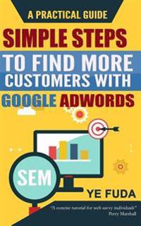 Simple Steps to Find More Customers with Google Adwords: A Practical Guide, Endorsed by Perry Marshall