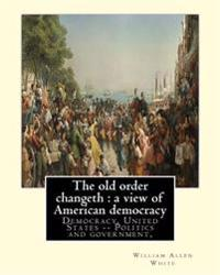 The Old Order Changeth: A View of American Democracy (1910).: By: William Allen White.Democracy, United States -- Politics and Government,