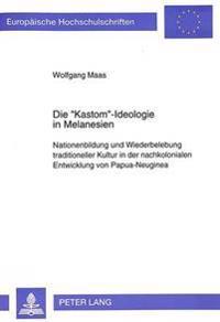Die -Kastom--Ideologie in Melanesien: Nationenbildung Und Wiederbelebung Traditioneller Kultur in Der Nachkolonialen Entwicklung Von Papua-Neuginea