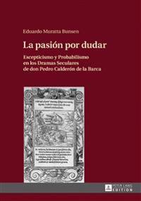 La Pasión Por Dudar: Escepticismo y Probabilismo En Los Dramas Seculares de Don Pedro Calderón de la Barca