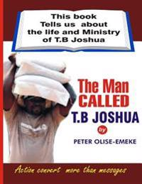 The Man Called T. B Joshua: This Book Tells Us about the Life and Ministry of T. B Joshua