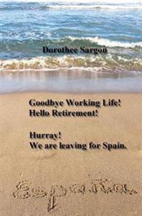 Goodbye Working Life! Hello Retirement!: Hurray! We Are Leaving for Spain.